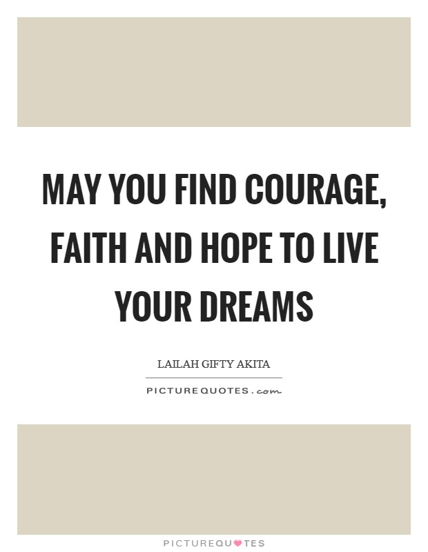 May you find courage, faith and hope to live your dreams Picture Quote #1
