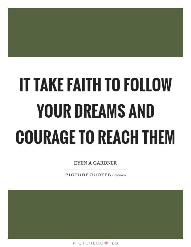 It take faith to follow your dreams and courage to reach them Picture Quote #1
