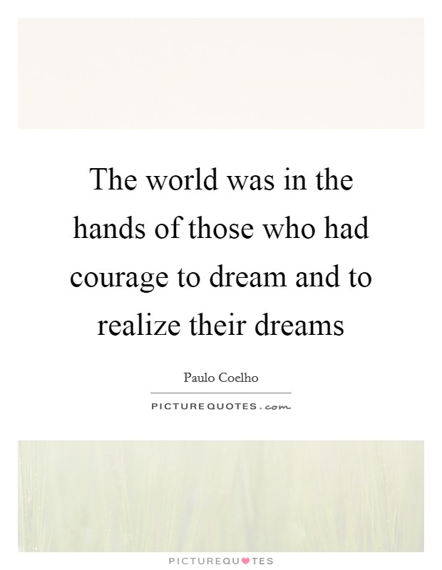 The world was in the hands of those who had courage to dream and to realize their dreams Picture Quote #1