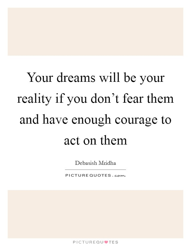 Your dreams will be your reality if you don't fear them and have enough courage to act on them Picture Quote #1