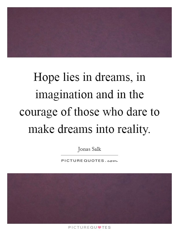 Hope lies in dreams, in imagination and in the courage of those who dare to make dreams into reality Picture Quote #1