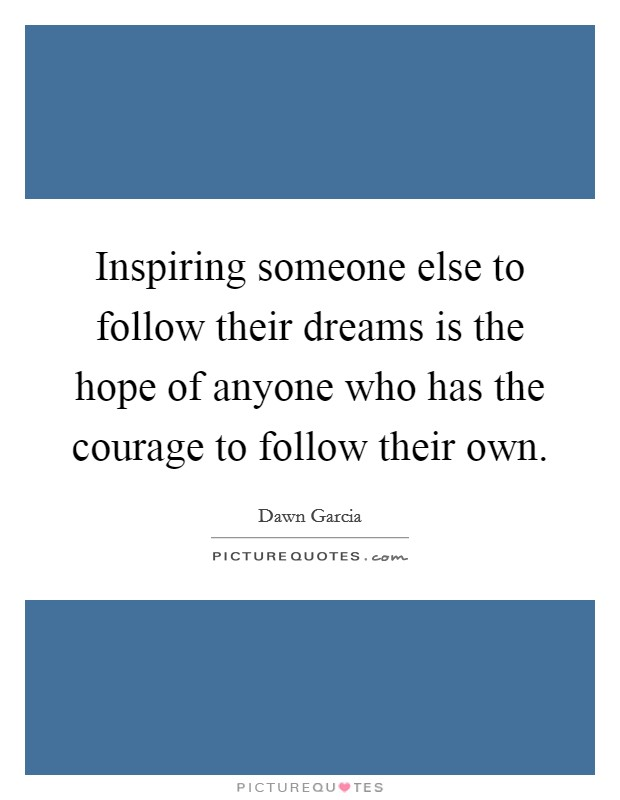Inspiring someone else to follow their dreams is the hope of anyone who has the courage to follow their own Picture Quote #1