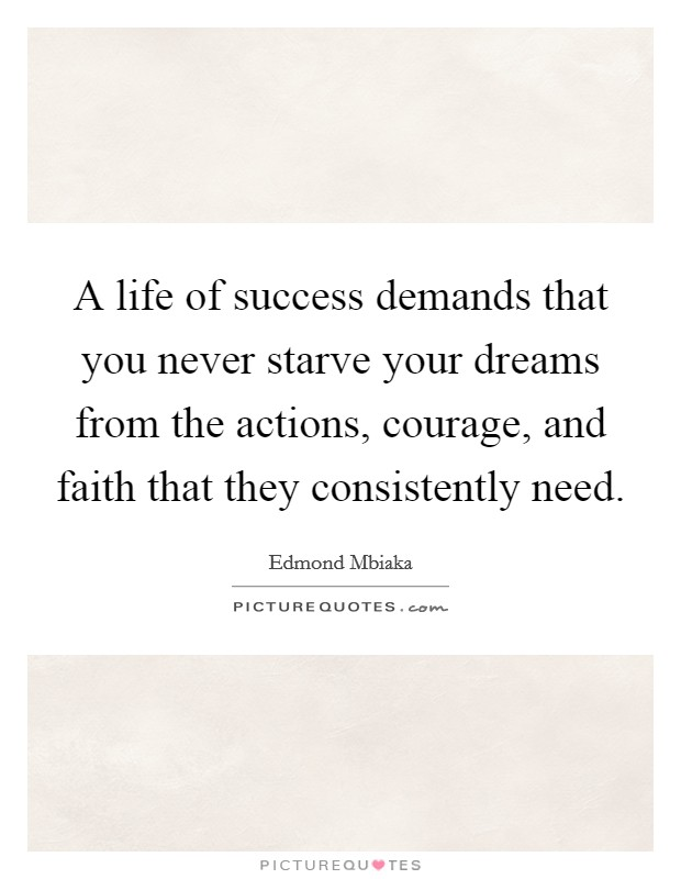 A life of success demands that you never starve your dreams from the actions, courage, and faith that they consistently need Picture Quote #1