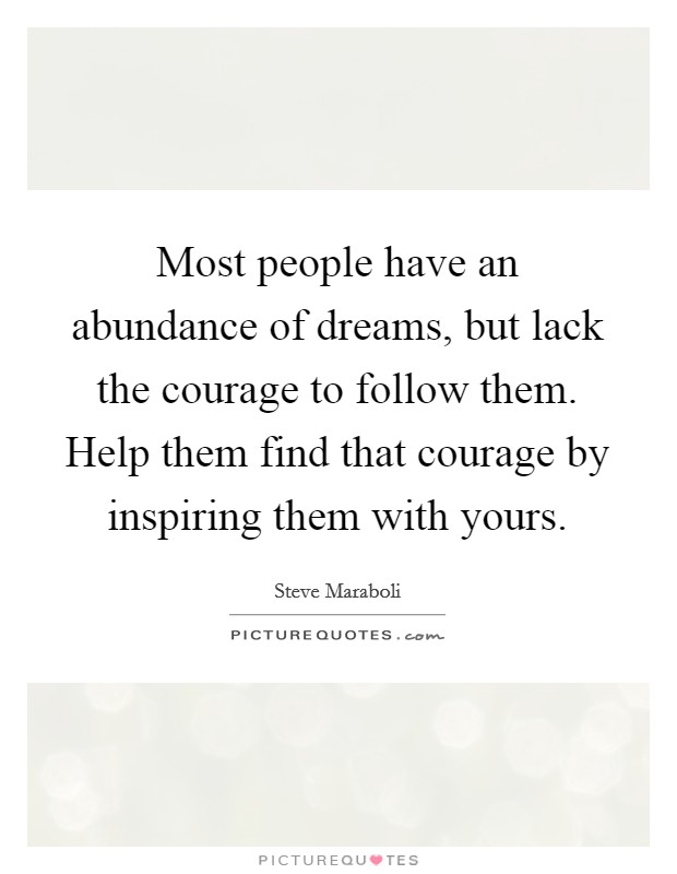 Most people have an abundance of dreams, but lack the courage to follow them. Help them find that courage by inspiring them with yours Picture Quote #1