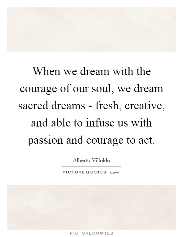 When we dream with the courage of our soul, we dream sacred dreams - fresh, creative, and able to infuse us with passion and courage to act Picture Quote #1