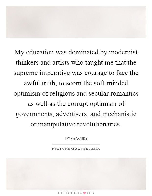 My education was dominated by modernist thinkers and artists who taught me that the supreme imperative was courage to face the awful truth, to scorn the soft-minded optimism of religious and secular romantics as well as the corrupt optimism of governments, advertisers, and mechanistic or manipulative revolutionaries Picture Quote #1