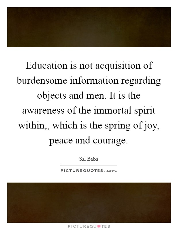 Education is not acquisition of burdensome information regarding objects and men. It is the awareness of the immortal spirit within,, which is the spring of joy, peace and courage Picture Quote #1