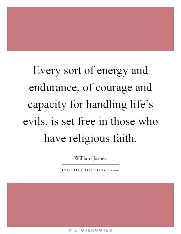 Every sort of energy and endurance, of courage and capacity for handling life's evils, is set free in those who have religious faith Picture Quote #1