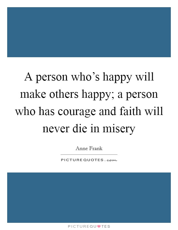 A person who's happy will make others happy; a person who has courage and faith will never die in misery Picture Quote #1