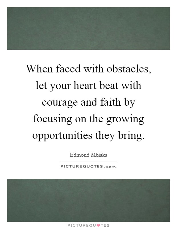 When faced with obstacles, let your heart beat with courage and faith by focusing on the growing opportunities they bring Picture Quote #1