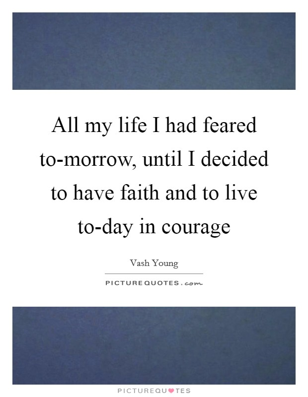 All my life I had feared to-morrow, until I decided to have faith and to live to-day in courage Picture Quote #1