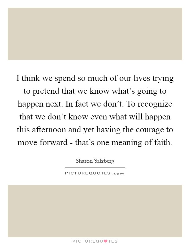 I think we spend so much of our lives trying to pretend that we know what's going to happen next. In fact we don't. To recognize that we don't know even what will happen this afternoon and yet having the courage to move forward - that's one meaning of faith Picture Quote #1