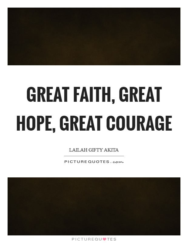 Great faith, Great hope, Great courage Picture Quote #1