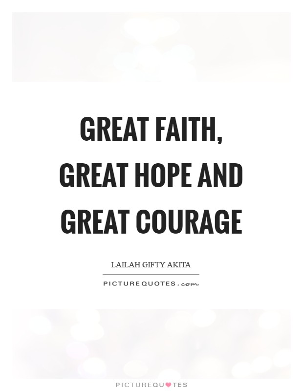 Great faith, great hope and great courage Picture Quote #1