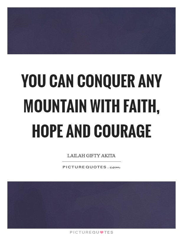 You can conquer any mountain with faith, hope and courage Picture Quote #1