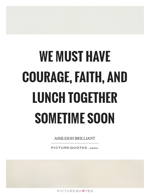We must have courage, faith, and lunch together sometime soon Picture Quote #1