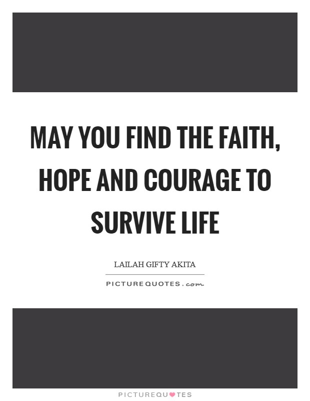 May you find the faith, hope and courage to survive life Picture Quote #1