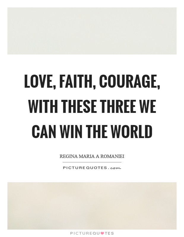 Love, Faith, Courage, with these three we can win the world Picture Quote #1