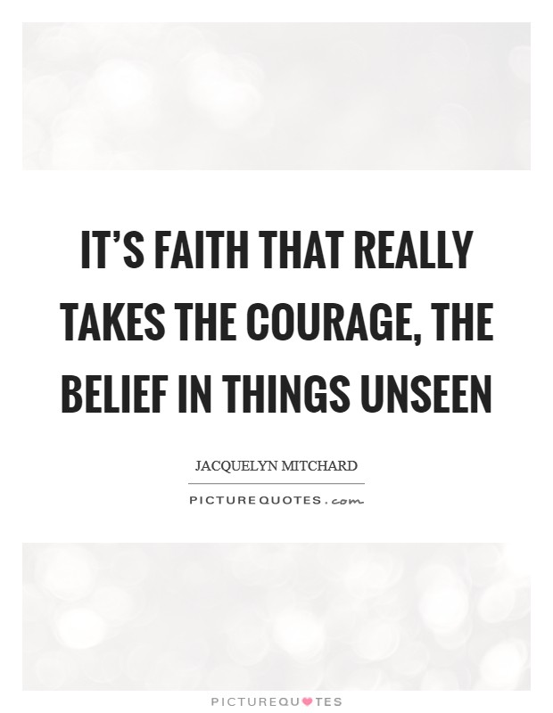 It's faith that really takes the courage, the belief in things unseen Picture Quote #1