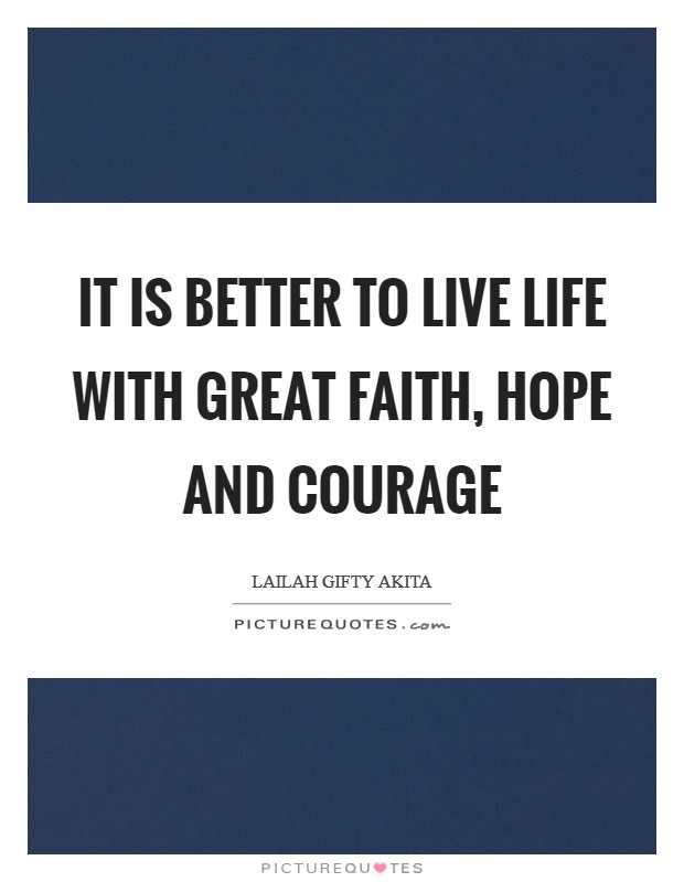 It is better to live life with great faith, hope and courage Picture Quote #1