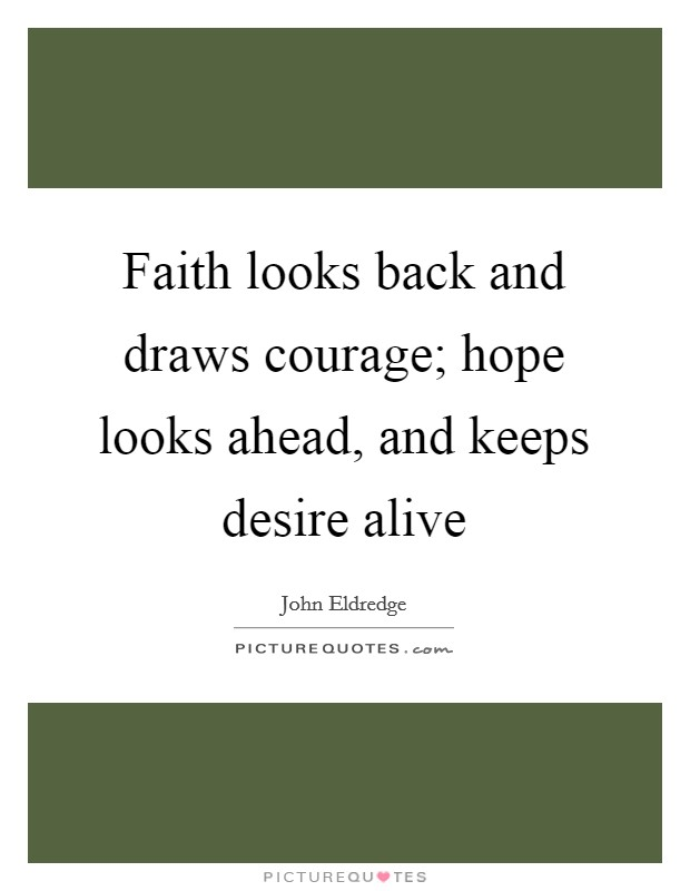 Faith looks back and draws courage; hope looks ahead, and keeps desire alive Picture Quote #1