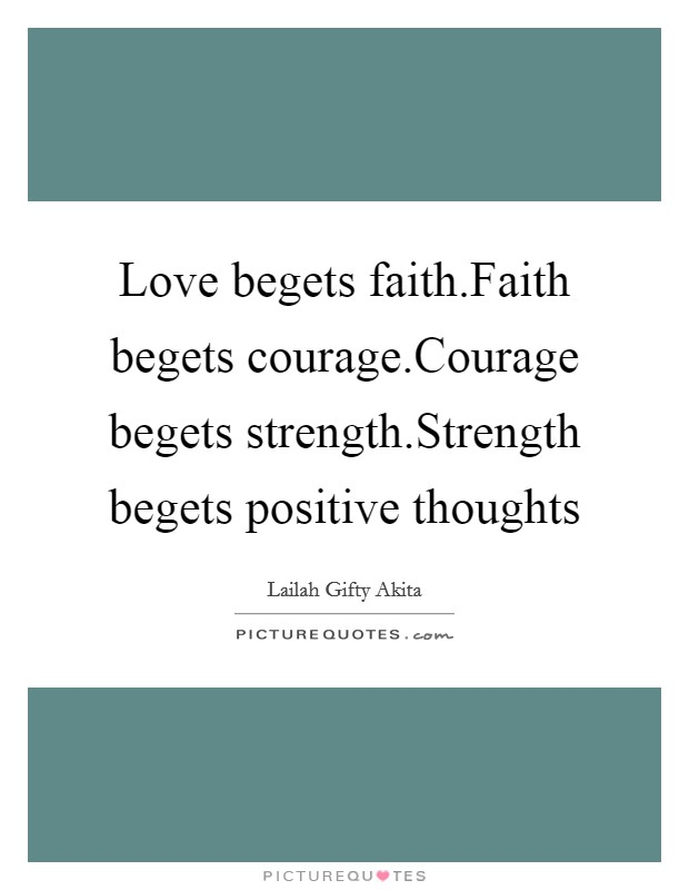 Love begets faith.Faith begets courage.Courage begets strength.Strength begets positive thoughts Picture Quote #1