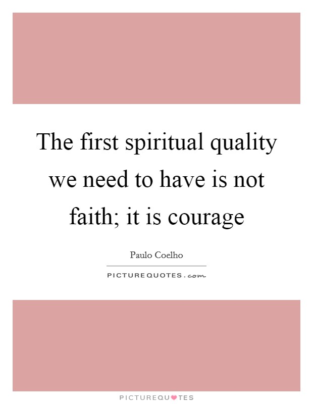 The first spiritual quality we need to have is not faith; it is courage Picture Quote #1