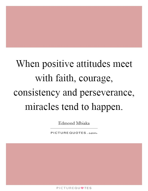 When positive attitudes meet with faith, courage, consistency and perseverance, miracles tend to happen. Picture Quote #1