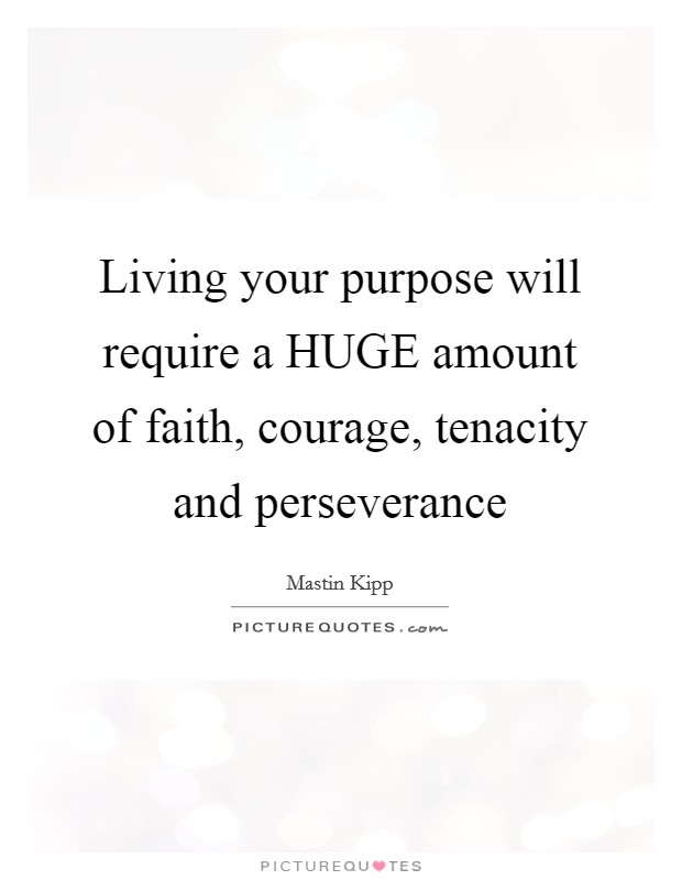 Living your purpose will require a HUGE amount of faith, courage, tenacity and perseverance Picture Quote #1