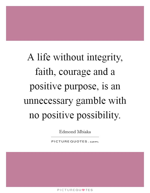 A life without integrity, faith, courage and a positive purpose, is an unnecessary gamble with no positive possibility. Picture Quote #1