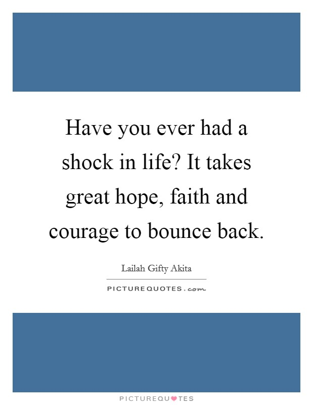 Have you ever had a shock in life? It takes great hope, faith and courage to bounce back Picture Quote #1