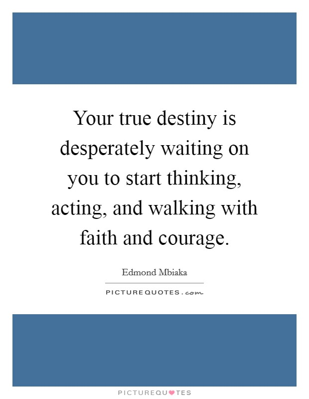 Your true destiny is desperately waiting on you to start thinking, acting, and walking with faith and courage Picture Quote #1