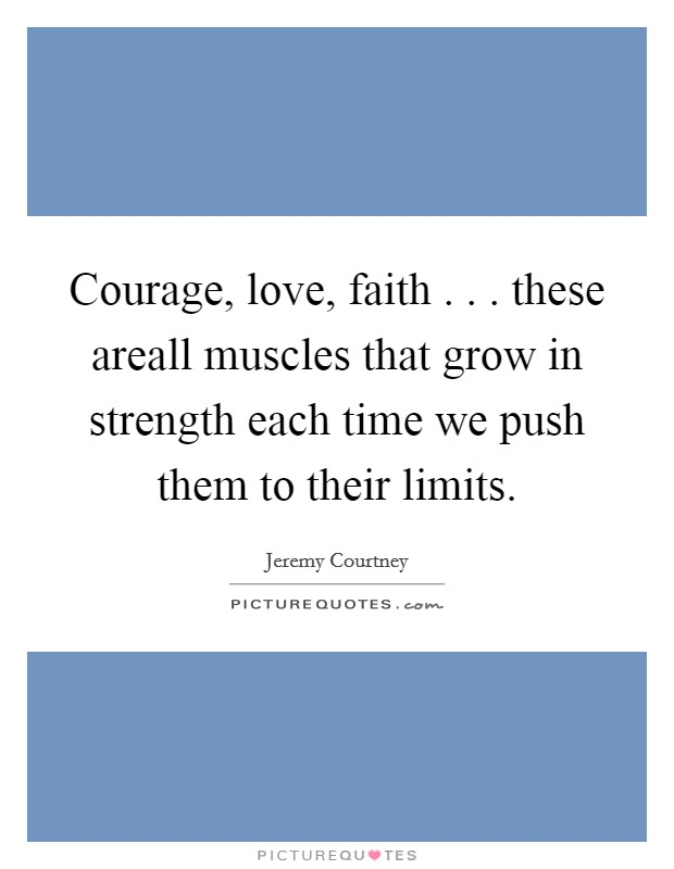 Courage, love, faith . . . these areall muscles that grow in strength each time we push them to their limits Picture Quote #1