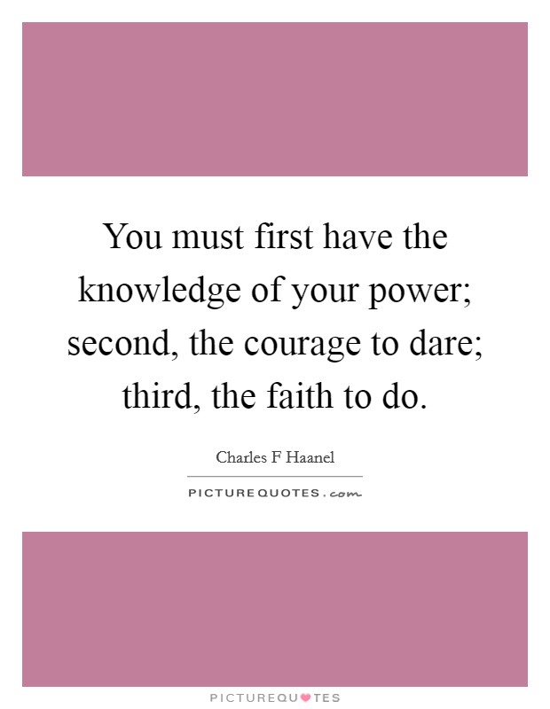 You must first have the knowledge of your power; second, the courage to dare; third, the faith to do Picture Quote #1