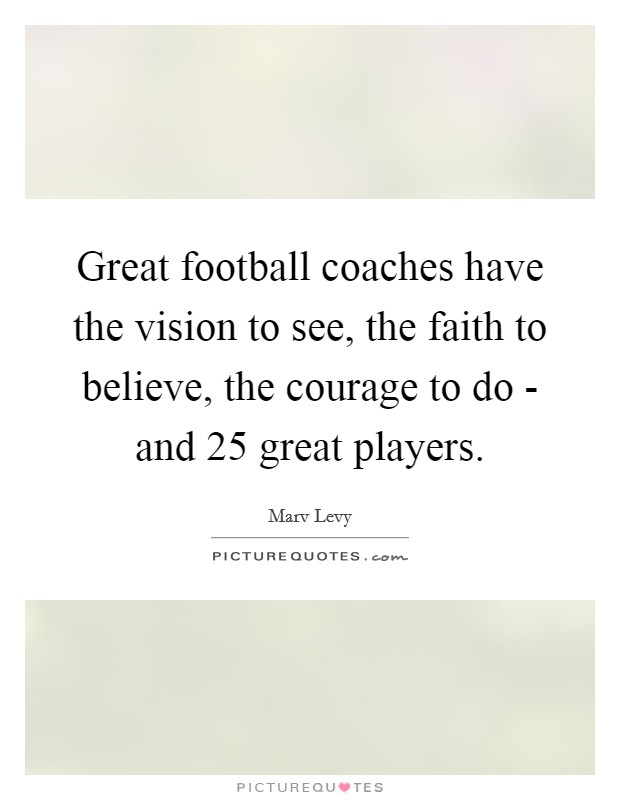 Great football coaches have the vision to see, the faith to believe, the courage to do - and 25 great players Picture Quote #1