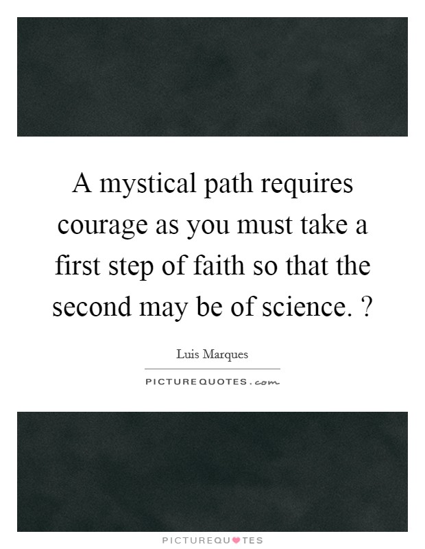 A mystical path requires courage as you must take a first step of faith so that the second may be of science. ? Picture Quote #1