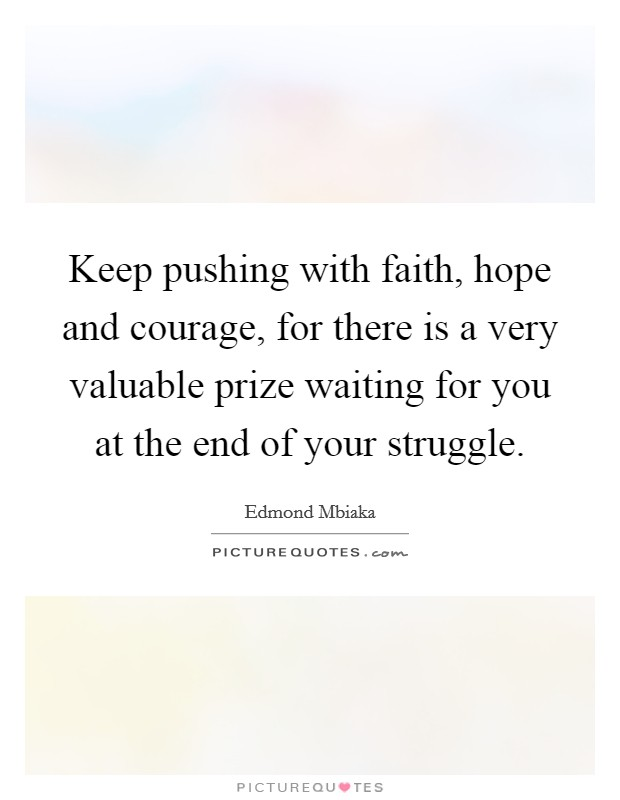 Keep pushing with faith, hope and courage, for there is a very valuable prize waiting for you at the end of your struggle Picture Quote #1