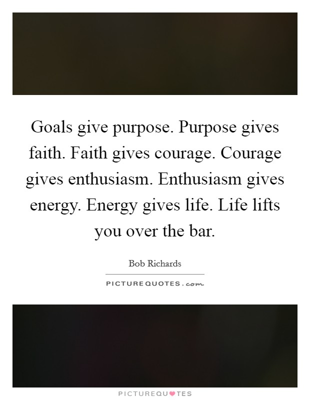 Goals give purpose. Purpose gives faith. Faith gives courage. Courage gives enthusiasm. Enthusiasm gives energy. Energy gives life. Life lifts you over the bar Picture Quote #1