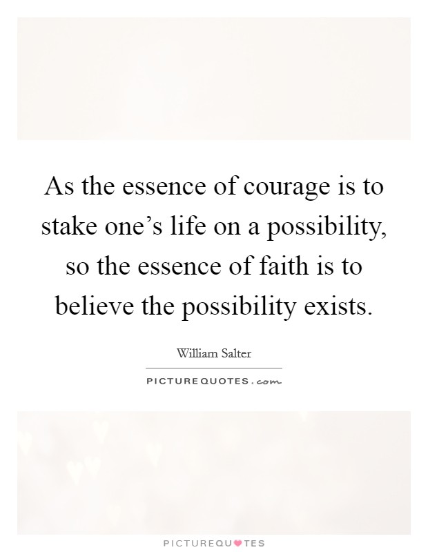 As the essence of courage is to stake one's life on a possibility, so the essence of faith is to believe the possibility exists Picture Quote #1