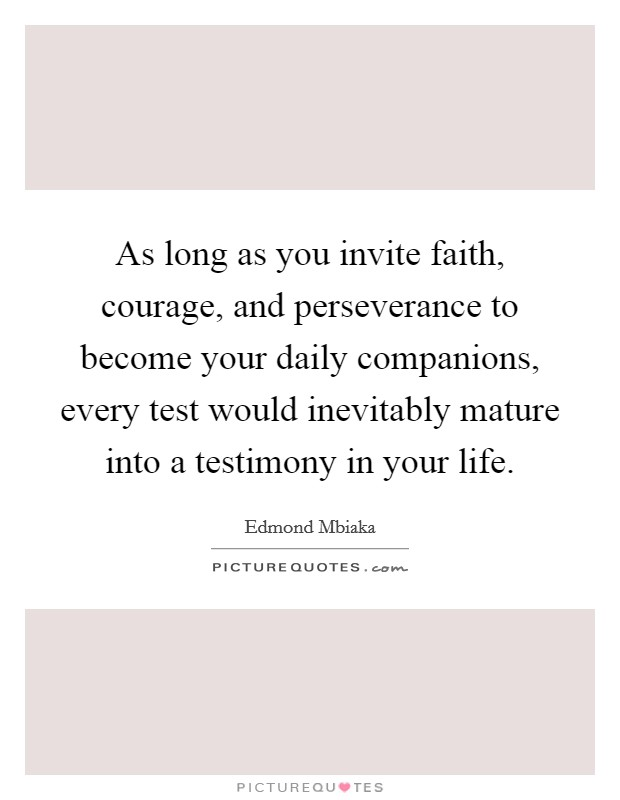 As long as you invite faith, courage, and perseverance to become your daily companions, every test would inevitably mature into a testimony in your life Picture Quote #1