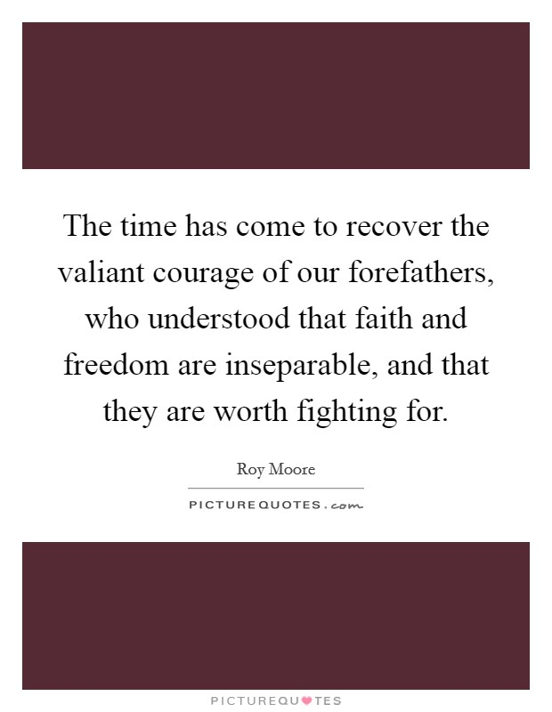 The time has come to recover the valiant courage of our forefathers, who understood that faith and freedom are inseparable, and that they are worth fighting for Picture Quote #1