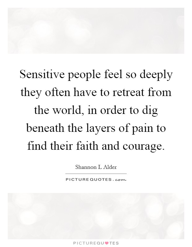 Sensitive people feel so deeply they often have to retreat from the world, in order to dig beneath the layers of pain to find their faith and courage Picture Quote #1