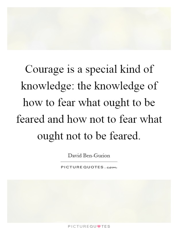 Courage is a special kind of knowledge: the knowledge of how to fear what ought to be feared and how not to fear what ought not to be feared Picture Quote #1
