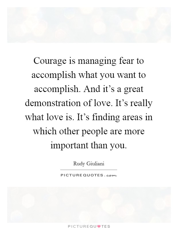 Courage is managing fear to accomplish what you want to accomplish. And it's a great demonstration of love. It's really what love is. It's finding areas in which other people are more important than you. Picture Quote #1