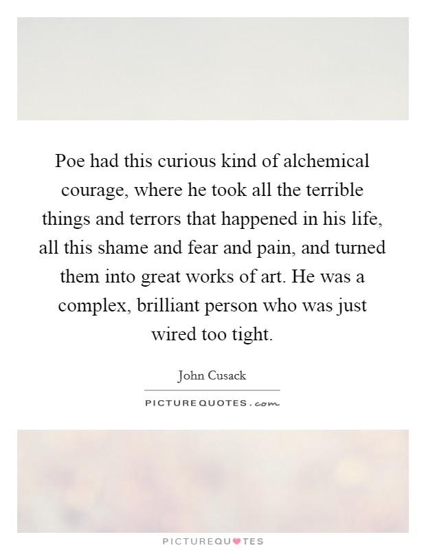 Poe had this curious kind of alchemical courage, where he took all the terrible things and terrors that happened in his life, all this shame and fear and pain, and turned them into great works of art. He was a complex, brilliant person who was just wired too tight Picture Quote #1