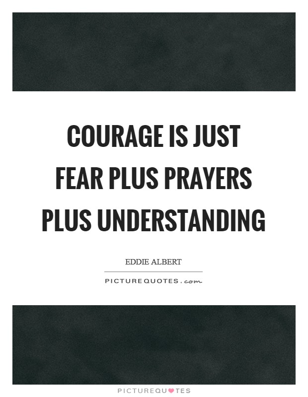 Courage is just fear plus prayers plus understanding Picture Quote #1
