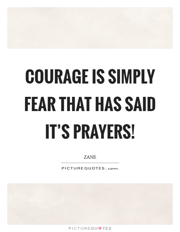 Courage is simply fear that has said it's prayers! Picture Quote #1