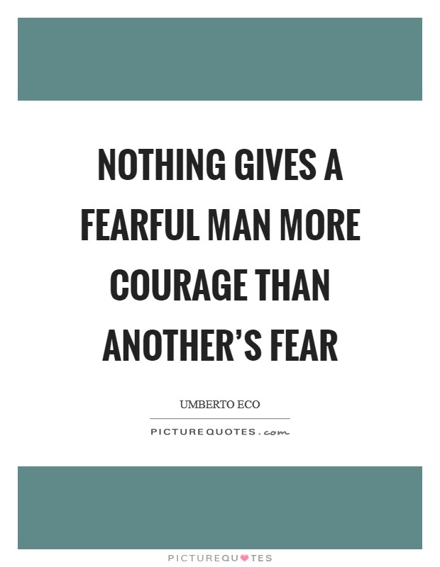 Nothing gives a fearful man more courage than another's fear Picture Quote #1