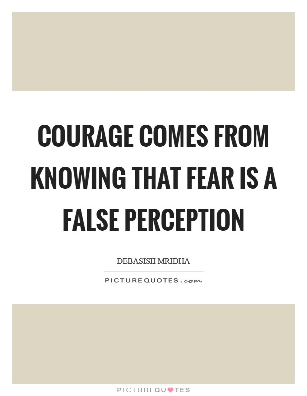 Courage comes from knowing that fear is a false perception Picture Quote #1