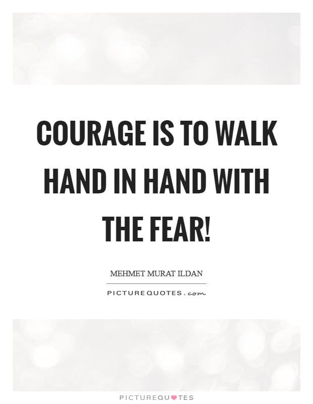 Courage is to walk hand in hand with the fear! Picture Quote #1
